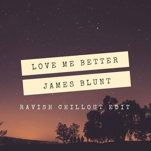 James Blunt – Love Me Better (Ravish Chillout Edit)